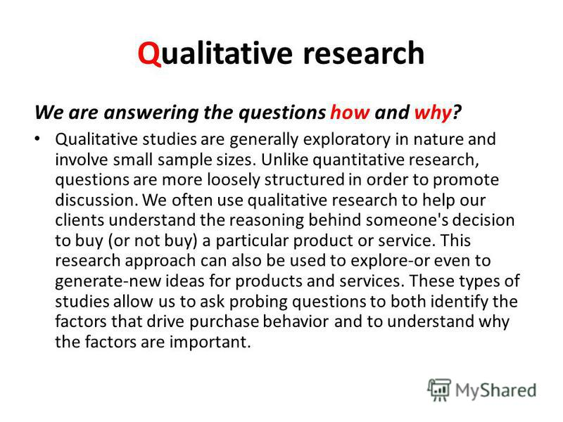 Qualitative research We are answering the questions how and why? Qualitative studies are generally exploratory in nature and involve small sample sizes. Unlike quantitative research, questions are more loosely structured in order to promote discussio