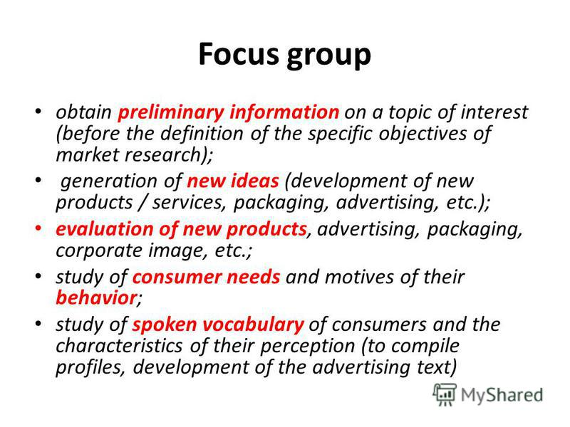 Focus group obtain preliminary information on a topic of interest (before the definition of the specific objectives of market research); generation of new ideas (development of new products / services, packaging, advertising, etc.); evaluation of new