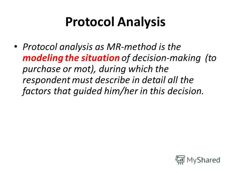 Protocol Analysis Protocol analysis as MR-method is the modeling the situation of decision-making (to purchase or mot), during which the respondent must describe in detail all the factors that guided him/her in this decision.