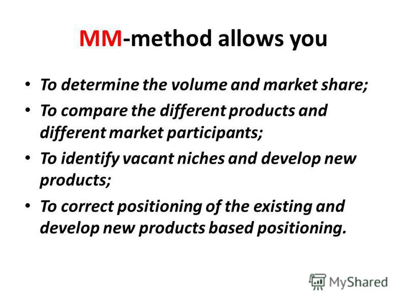 MM-method allows you To determine the volume and market share; To compare the different products and different market participants; To identify vacant niches and develop new products; To correct positioning of the existing and develop new products ba
