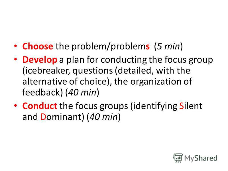 Choose the problem/problems (5 min) Develop a plan for conducting the focus group (icebreaker, questions (detailed, with the alternative of choice), the organization of feedback) (40 min) Conduct the focus groups (identifying Silent and Dominant) (40