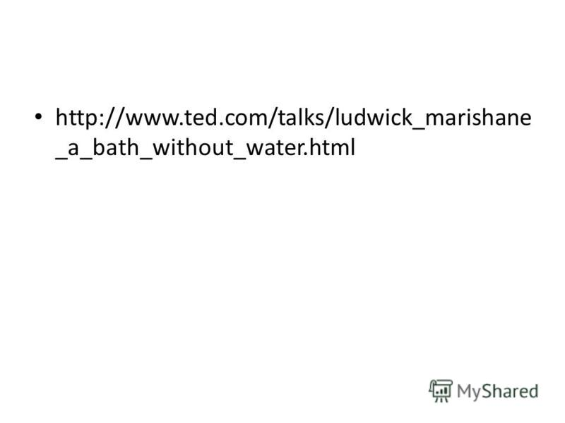 http://www.ted.com/talks/ludwick_marishane _a_bath_without_water.html