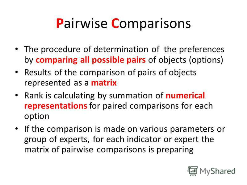 Pairwise Comparisons The procedure of determination of the preferences by comparing all possible pairs of objects (options) Results of the comparison of pairs of objects represented as a matrix Rank is calculating by summation of numerical representa