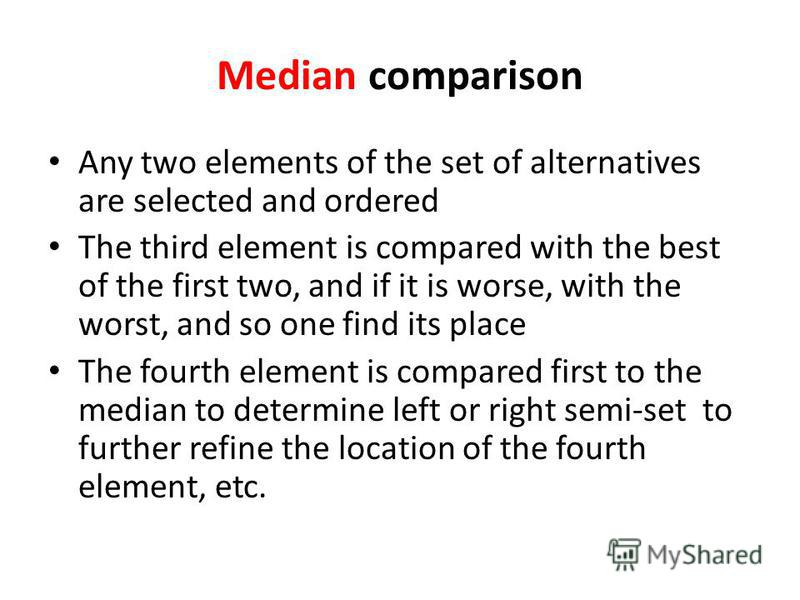 Median comparison Any two elements of the set of alternatives are selected and ordered The third element is compared with the best of the first two, and if it is worse, with the worst, and so one find its place The fourth element is compared first to