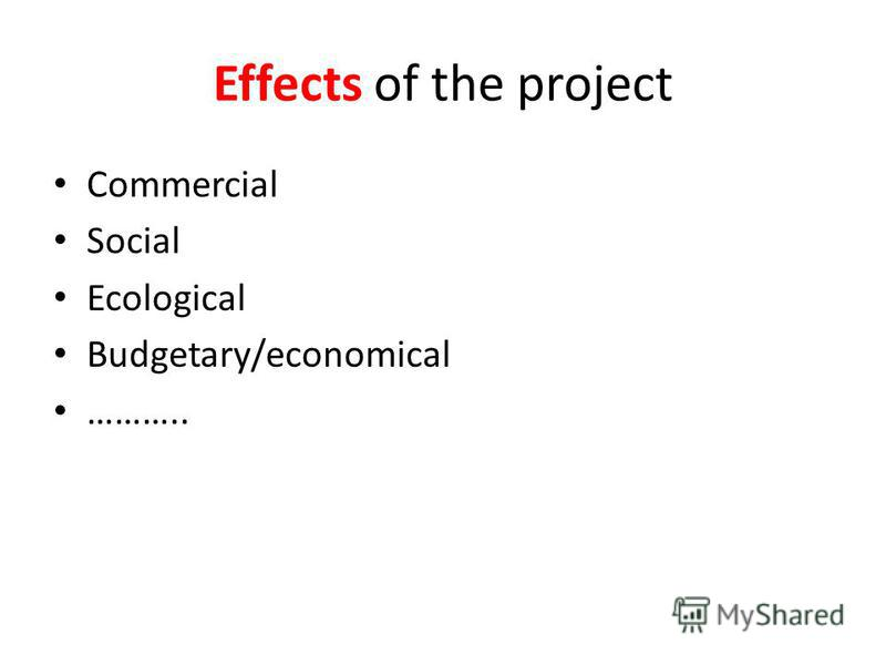 Effects of the project Commercial Social Ecological Budgetary/economical ………..
