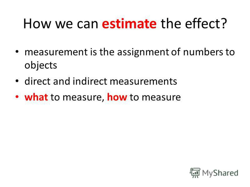 How we can estimate the effect? measurement is the assignment of numbers to objects direct and indirect measurements what to measure, how to measure