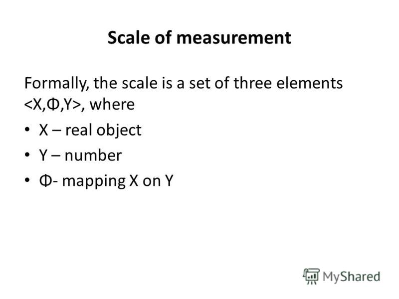 Scale of measurement Formally, the scale is a set of three elements, where X – real object Y – number Φ- mapping X on Y