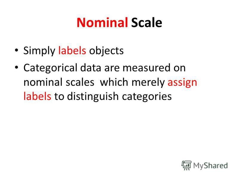 Nominal Scale Simply labels objects Categorical data are measured on nominal scales which merely assign labels to distinguish categories
