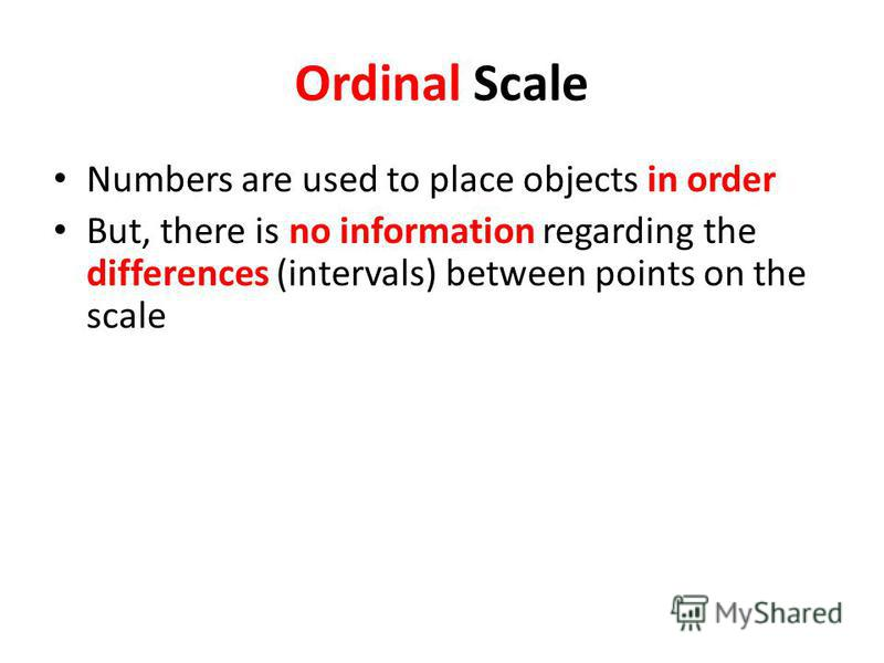 Ordinal Scale Numbers are used to place objects in order But, there is no information regarding the differences (intervals) between points on the scale