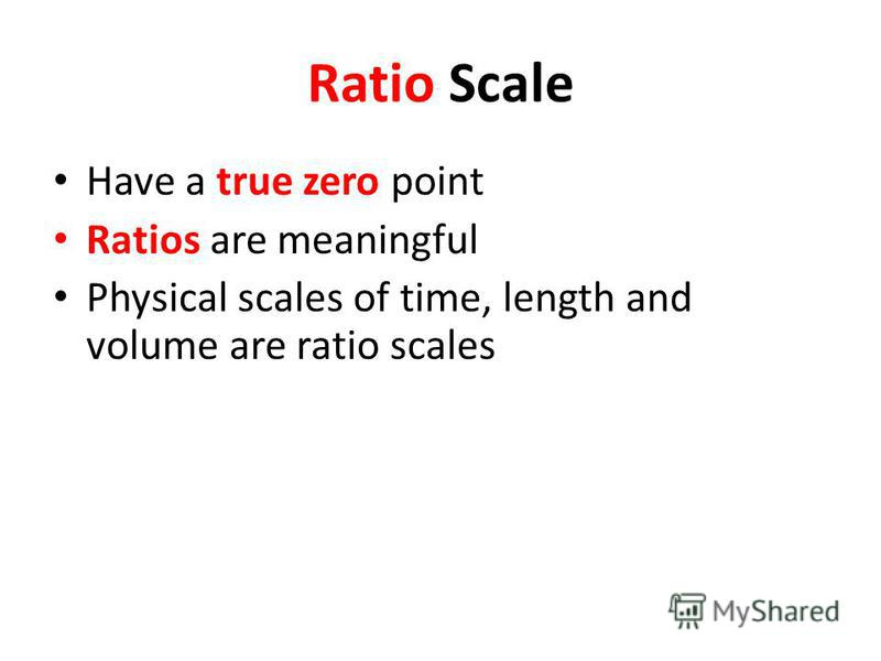 Ratio Scale Have a true zero point Ratios are meaningful Physical scales of time, length and volume are ratio scales