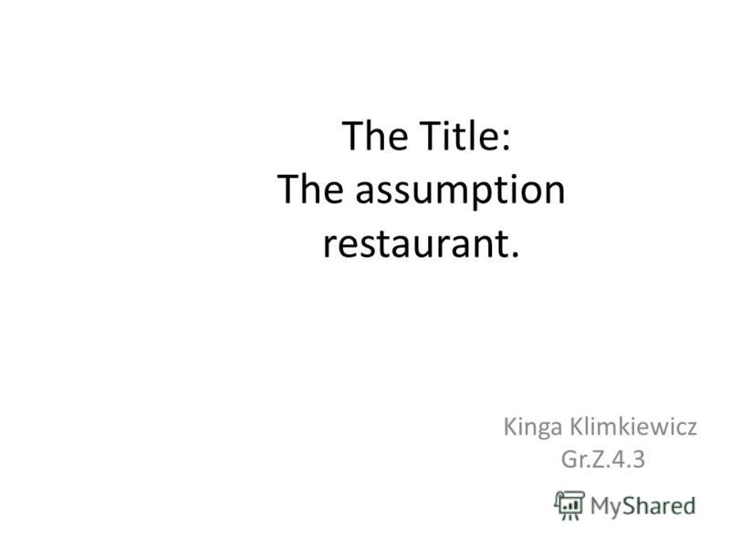 The Title: The assumption restaurant. Kinga Klimkiewicz Gr.Z.4.3