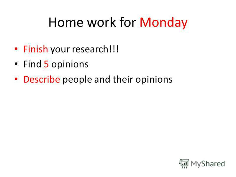 Home work for Monday Finish your research!!! Find 5 opinions Describe people and their opinions