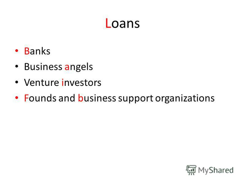 Loans Banks Business angels Venture investors Founds and business support organizations