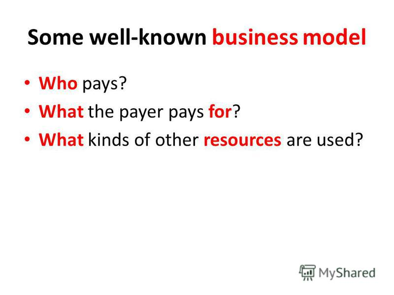 Some well-known business model Who pays? What the payer pays for? What kinds of other resources are used?