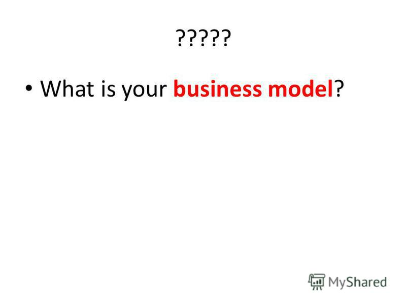 ????? What is your business model?