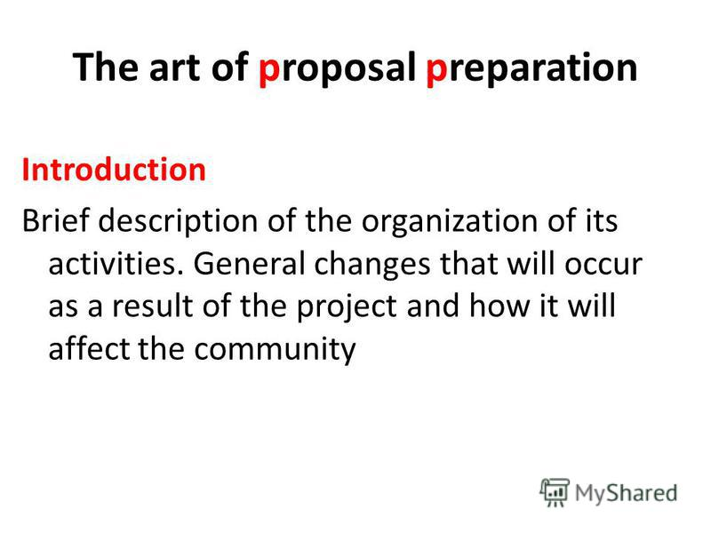 The art of proposal preparation Introduction Brief description of the organization of its activities. General changes that will occur as a result of the project and how it will affect the community