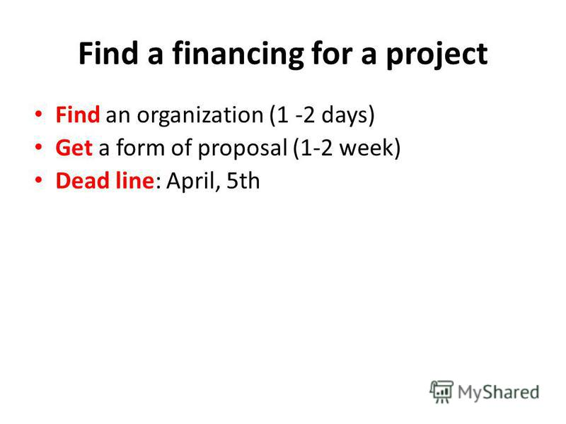 Find a financing for a project Find an organization (1 -2 days) Get a form of proposal (1-2 week) Dead line: April, 5th