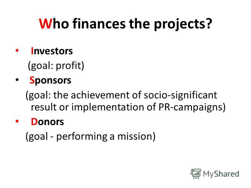 Who finances the projects? Investors (goal: profit) Sponsors (goal: the achievement of socio-significant result or implementation of PR-campaigns) Donors (goal - performing a mission)
