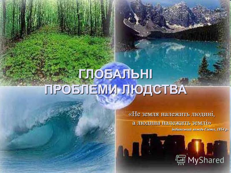 ГЛОБАЛЬНІ ПРОБЛЕМИ ЛЮДСТВА «Не земля належить людині, а людина належить землі» індіанський вождь Сіетл, 1854 р.