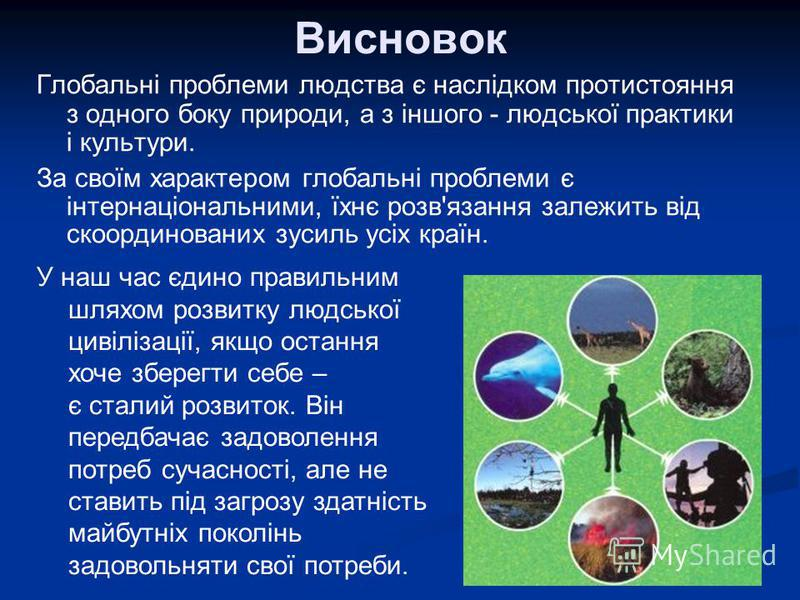 Висновок Глобальні проблеми людства є наслідком протистояння з одного боку природи, а з іншого - людської практики і культури. За своїм характером глобальні проблеми є інтернаціональними, їхнє розв'язання залежить від скоординованих зусиль усіх країн
