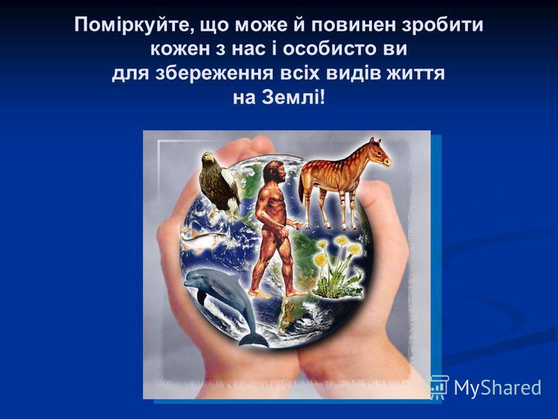 Поміркуйте, що може й повинен зробити кожен з нас і особисто ви для збереження всіх видів життя на Землі!