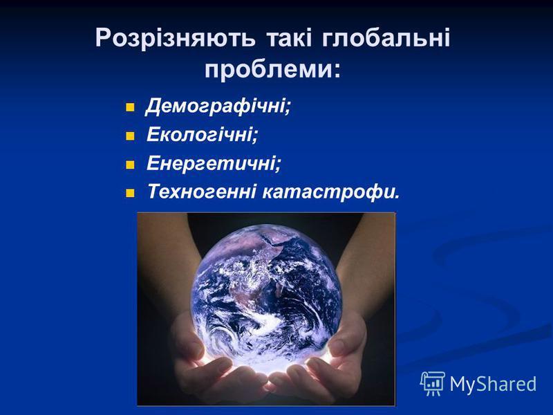 Розрізняють такі глобальні проблеми: Демографічні; Екологічні; Енергетичні; Техногенні катастрофи.