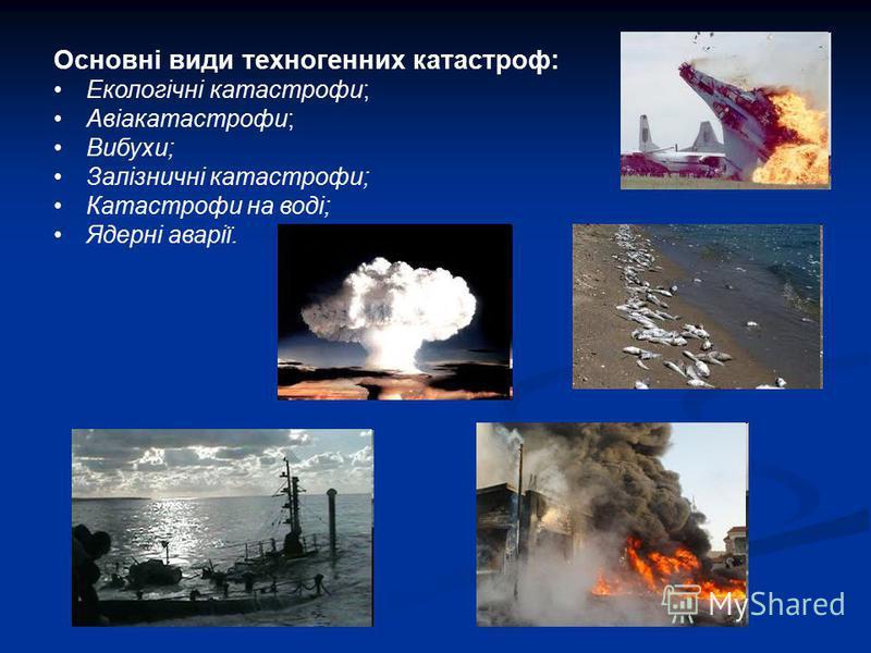 Основні види техногенних катастроф: Екологічні катастрофи; Авіакатастрофи; Вибухи; Залізничні катастрофи; Катастрофи на воді; Ядерні аварії.