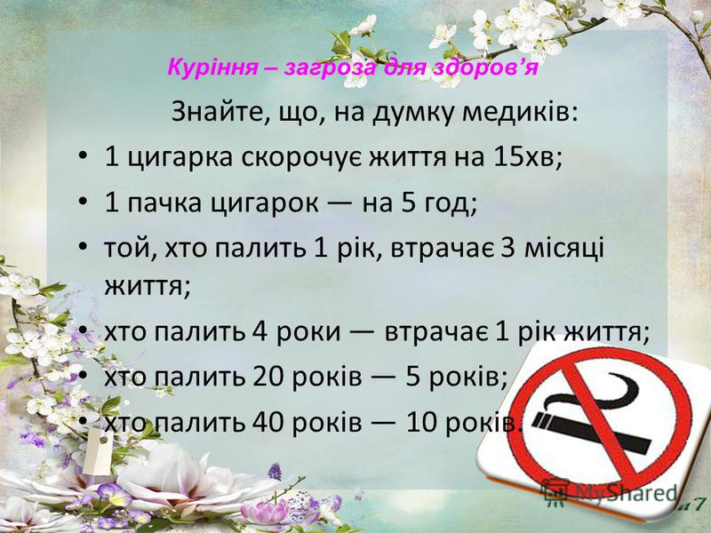Знайте, що, на думку медиків: 1 цигарка скорочує життя на 15хв; 1 пачка цигарок на 5 год; той, хто палить 1 рік, втрачає 3 місяці життя; хто палить 4 роки втрачає 1 рік життя; хто палить 20 років 5 років; хто палить 40 років 10 років. Куріння – загро