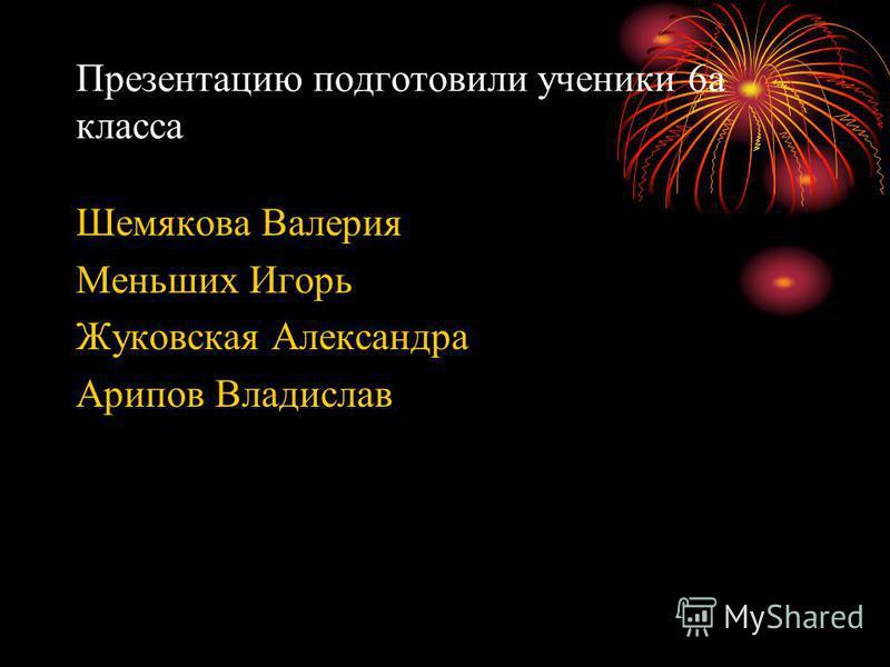 Презентацию подготовили ученики 6 а класса Шемякова Валерия Меньших Игорь Жуковская Александра Арипов Владислав
