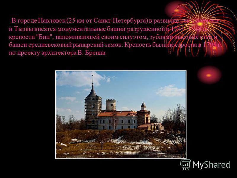 В городе Павловск (25 км от Санкт-Петербурга) в развилке рек Славянки и Тызвы высятся монументальные башни разрушенной в 1941- 1944 гг. крепости