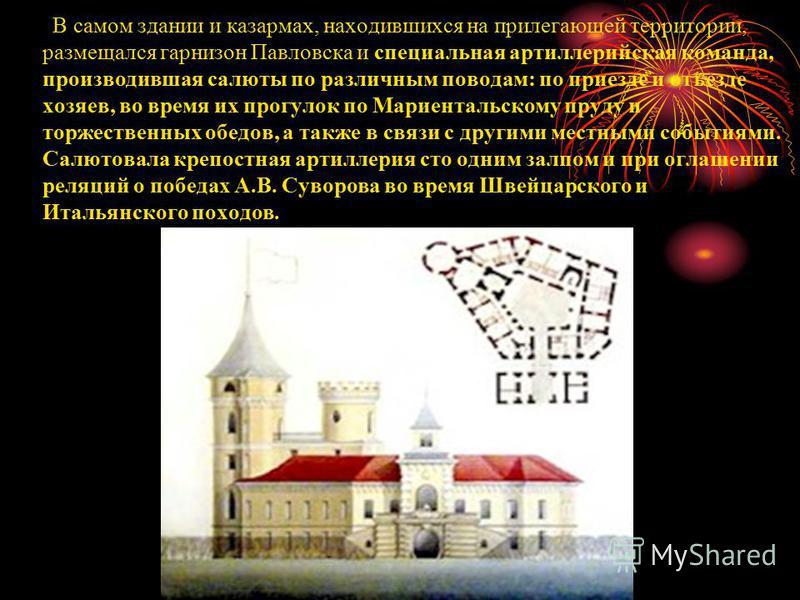 В самом здании и казармах, находившихся на прилегающей территории, размещался гарнизон Павловска и специальная артиллерийская команда, производившая салюты по различным поводам: по приезде и отъезде хозяев, во время их прогулок по Мариентальскому пру