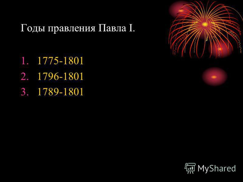 Годы правления Павла I. 1.1775-1801 2.1796-1801 3.1789-1801