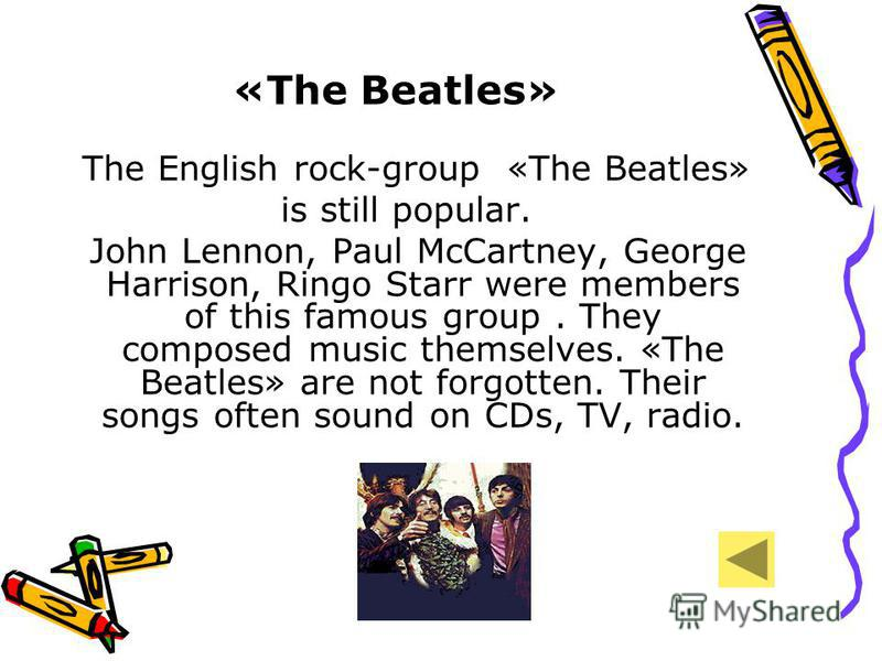 «The Beatles» The English rock-group «The Beatles» is still popular. John Lennon, Paul McCartney, George Harrison, Ringo Starr were members of this famous group. They composed music themselves. «The Beatles» are not forgotten. Their songs often sound
