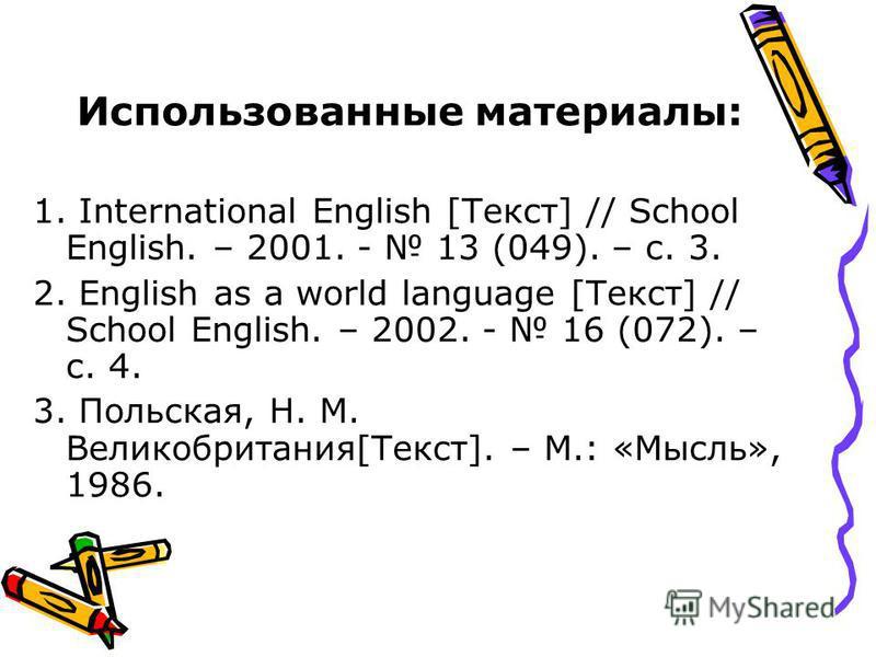 Использованные материалы: 1. International English [Текст] // School English. – 2001. - 13 (049). – с. 3. 2. English as a world language [Текст] // School English. – 2002. - 16 (072). – с. 4. 3. Польская, Н. М. Великобритания[Текст]. – М.: «Мысль», 1
