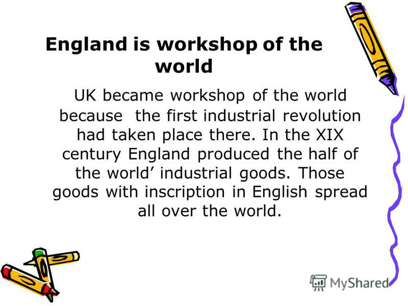 England is workshop of the world UK became workshop of the world because the first industrial revolution had taken place there. In the XIX century England produced the half of the world industrial goods. Those goods with inscription in English spread