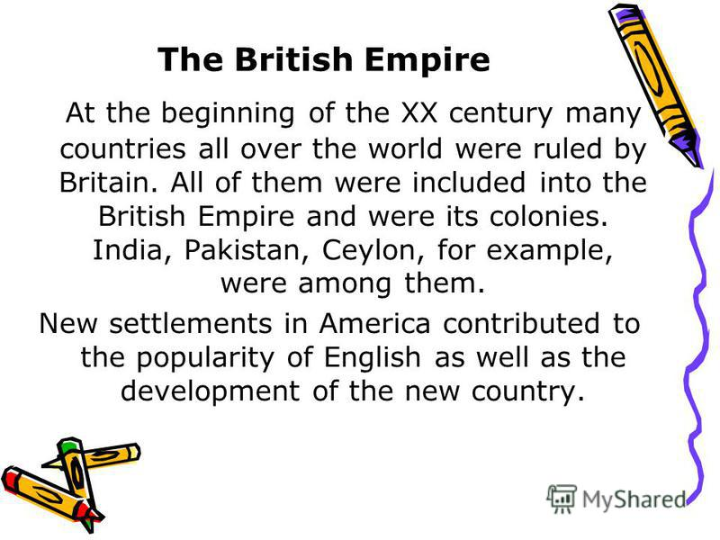 The British Empire At the beginning of the XX century many countries all over the world were ruled by Britain. All of them were included into the British Empire and were its colonies. India, Pakistan, Ceylon, for example, were among them. New settlem