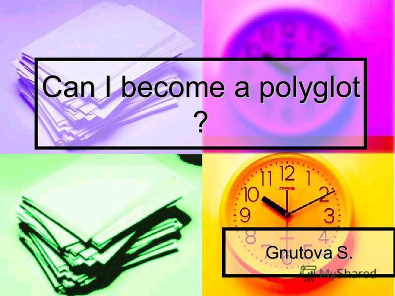 Can I become a polyglot ? Gnutova S.