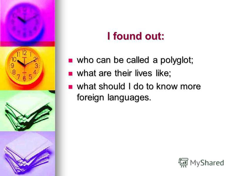I found out: who can be called a polyglot; who can be called a polyglot; what are their lives like; what are their lives like; what should I do to know more foreign languages. what should I do to know more foreign languages.