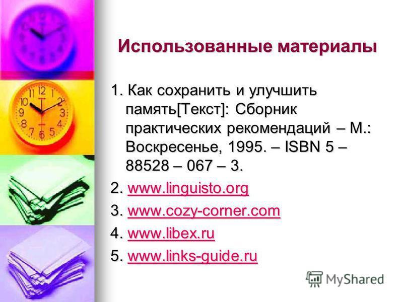 Использованные материалы 1. Как сохранить и улучшить память[Текст]: Cборник практических рекомендаций – М.: Воскресенье, 1995. – ISBN 5 – 88528 – 067 – 3. 2. www.linguisto.org www.linguisto.orgwww.linguisto.org 3. www.cozy-corner.com www.cozy-corner.