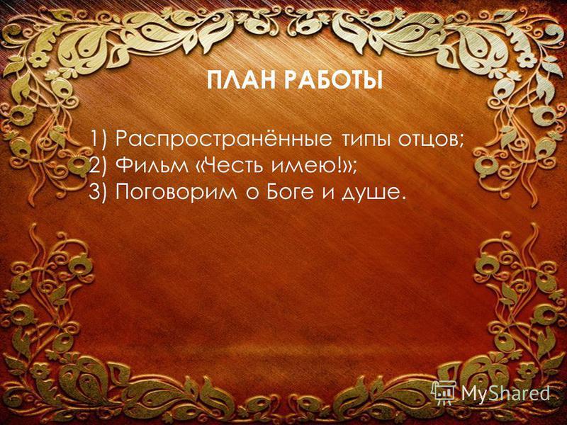 ПЛАН РАБОТЫ 1) Распространённые типы отцов; 2) Фильм «Честь имею!»; 3) Поговорим о Боге и душе.