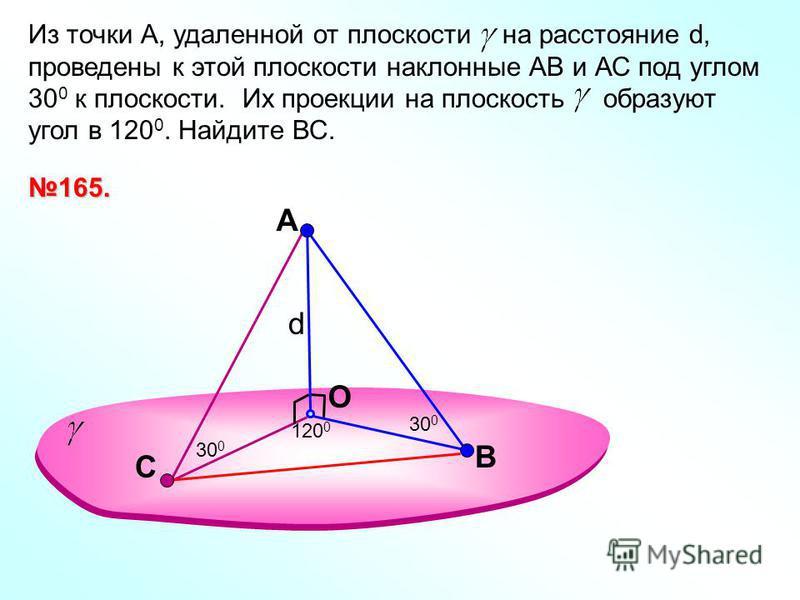 A O Из точки А, удаленной от плоскости на расстояние d, проведены к этой плоскости наклонные АВ и АС под углом 30 0 к плоскости. Их проекции на плоскость образуют угол в 120 0. Найдите ВС. В 120 0 30 0 165. С d