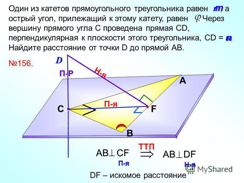 П-я т n Один из катетов прямоугольного треугольника равен т, а острый угол, прилежащий к этому катету, равен. Через вершину прямого угла С проведена прямая СD, перпендикулярная к плоскости этого треугольника, СD = n. Найдите расстояние от точки D до