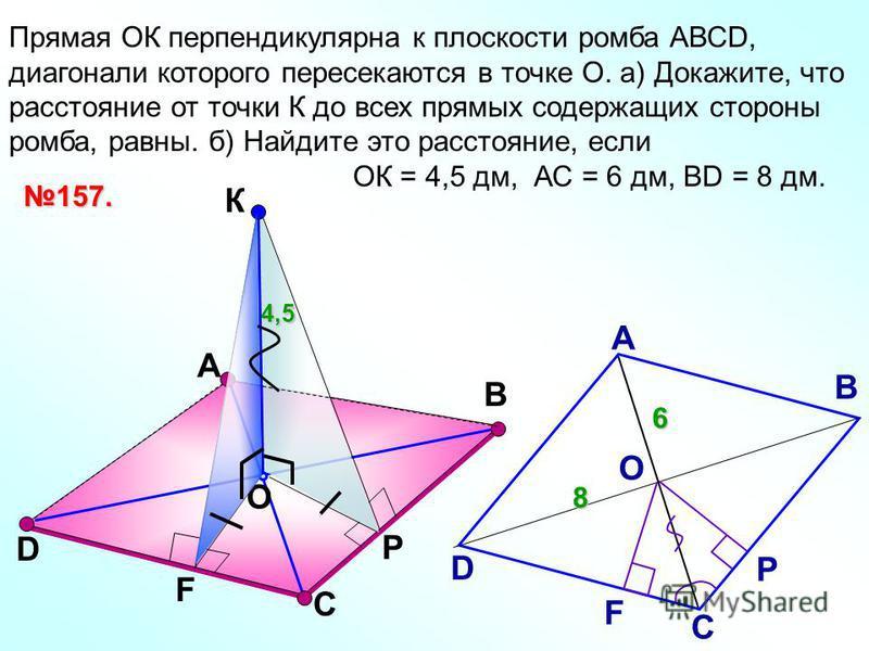 Прямая ОК перпендикулярна к плоскости ромба АВСD, диагонали которого пересекаются в точке О. а) Докажите, что расстояние от точки К до всех прямых содержащих стороны ромба, равны. б) Найдите это расстояние, если ОК = 4,5 дм, АС = 6 дм, ВD = 8 дм. А К
