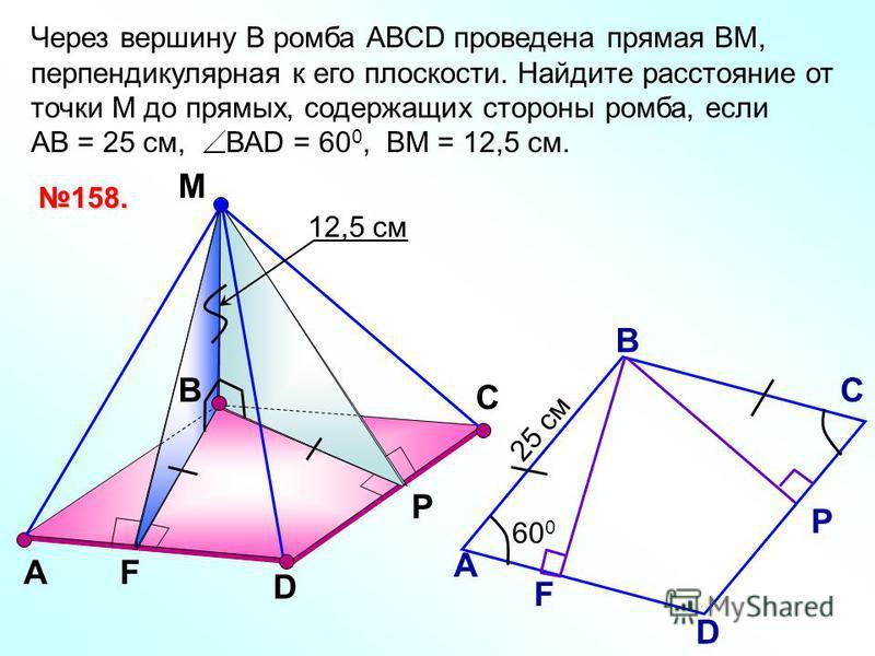 В М А D 158. Р С F А В С D Р F Через вершину В ромба АВСD проведена прямая ВМ, перпендикулярная к его плоскости. Найдите расстояние от точки М до прямых, содержащих стороны ромба, если АВ = 25 см, ВАD = 60 0, ВМ = 12,5 см. 60 0 25 см 12,5 см