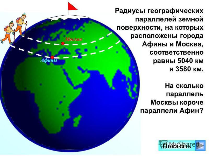 Показать Москва Афины Радиусы географических параллелей земной поверхности, на которых расположены города Афины и Москва, соответственно равны 5040 км и 3580 км. На сколько параллель Москвы короче параллели Афин?