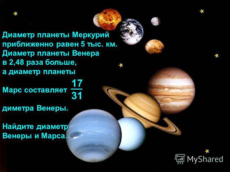 Диаметр планеты Меркурий приближенно равен 5 тыс. км. Диаметр планеты Венера в 2,48 раза больше, а диаметр планеты Марс составляет диметра Венеры. Найдите диаметр Венеры и Марса. 1731