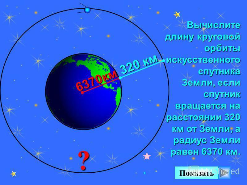 Вычислите длину круговой орбиты искусственного спутника Земли, если спутник вращается на расстоянии 320 км от Земли, а радиус Земли равен 6370 км. ? Показать 6370 км 320 км