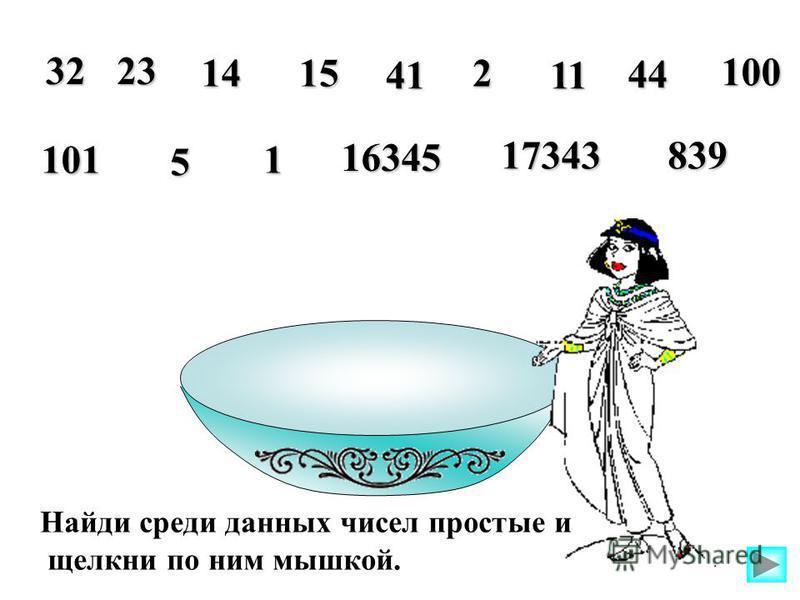 Найди среди данных чисел простые и щелкни по ним мышкой. 3223 1415 41 2 11 44 100 101 5 1 16345 17343839