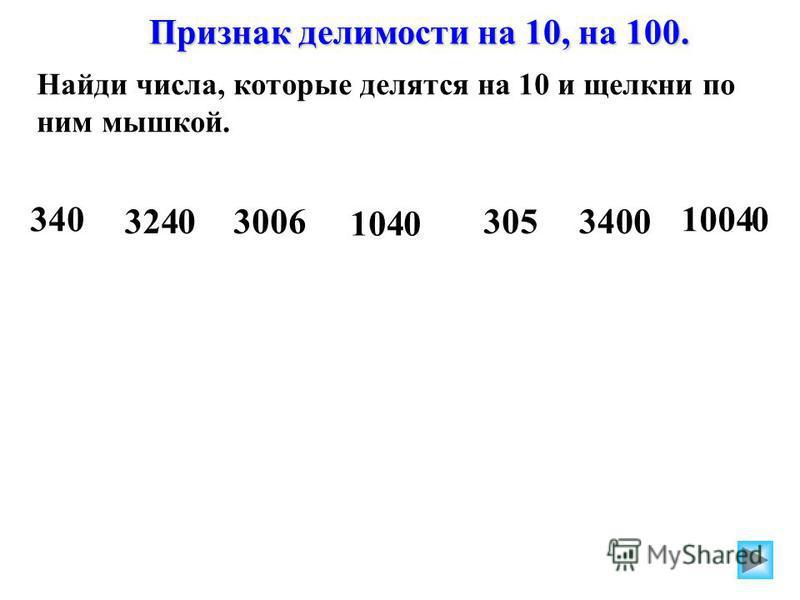 Найди числа, которые делятся на 10 и щелкни по ним мышкой. Найди числа, которые делятся на 100 и щелкни по ним мышкой. 1200 34232030000 305 3400180400 420 340 32403006 1040 3053400 10040 Признак делимости на 10, на 100.