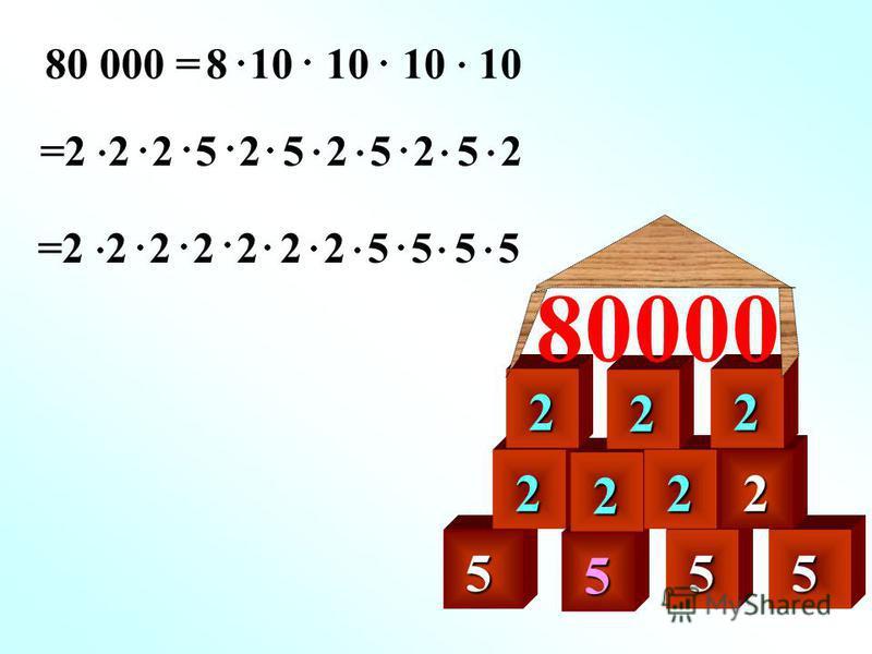 5 80 000 = 5 5 5 8 10 10 10 10 =2 2 2 5 2 5 2 5 2 5 2 =2 2 2 2 2 2 2 5 5 5 5 2 2 2 2 2 2 2 80000